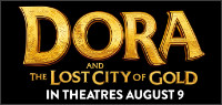 "Enter for your chance to win passes to an advance screening of ""DORA AND THE LOST CITY OF GOLD"" or passes to the film when it opens in theatres August 9."
