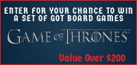 "Enter for your chance to win a set of ""GAME OF THRONES"" board games. Value over $200"