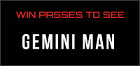 "Enter for your chance to win passes to an advance screening of ""GEMINI MAN"" or passes to see the movie when it opens in theatres Oct. 11th."