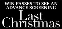 "Enter for your chance to win passes to an advance screening of ""LAST CHRISTMAS."" Advance screenings November 6th in Toronto, Montreal, Vancouver, Calgary & Ottawa. Opens in theatres everywhere Nov. 8th"