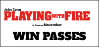 "Enter for your chance to win a Family Pass for Four to see an advance screening of ""PLAYING WITH FIRE.""  Or passes to see the movie when it opens Nov. 8th"